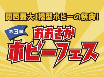 【10月28日(日)開催】関西最大!模型ホビーの祭典!「おおさかホビーフェス」の情報公開!