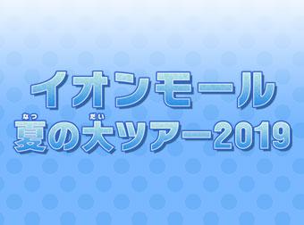 イオンモール 夏の大ツアー2019 開催情報公開!